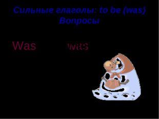 Сильные глаголы: to be (was) Вопросы nice The winter was Was the winter . ?