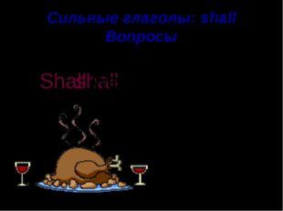 Сильные глаголы: shall Вопросы have supper We shall Shall we . ?