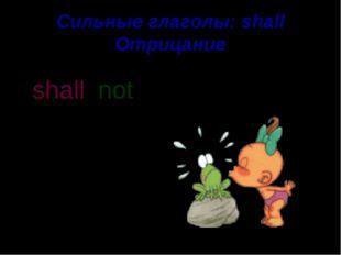 Сильные глаголы: shall Отрицание I shall kiss you. not sha ll n o t '
