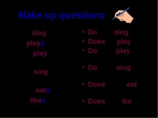 Make up questions Cats sing. He plays. Boys play with toys. Birds sing in the