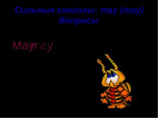 Сильные глаголы: may (may) Вопросы go for a walk He may . ? May he