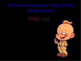Сильные глаголы: may (may) Отрицание The boy may call his friend. not may n o