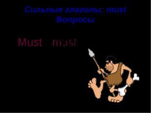 Сильные глаголы: must Вопросы hunt A man must . ? Must a man