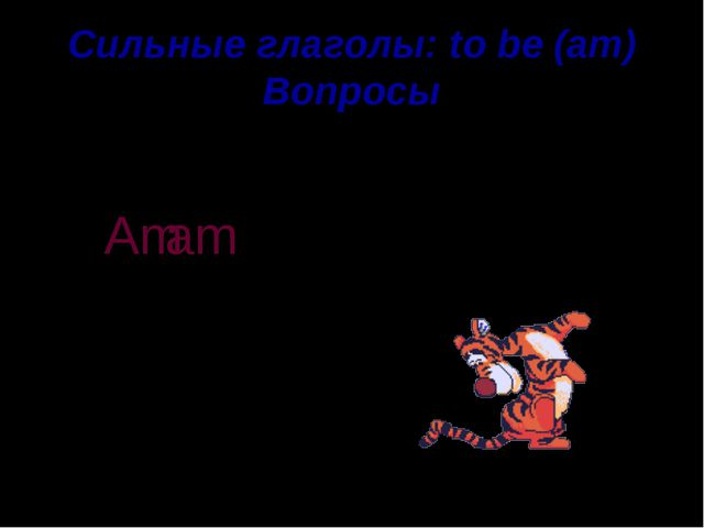 Сильные глаголы: to be (am) Вопросы a tiger am I . ? Am