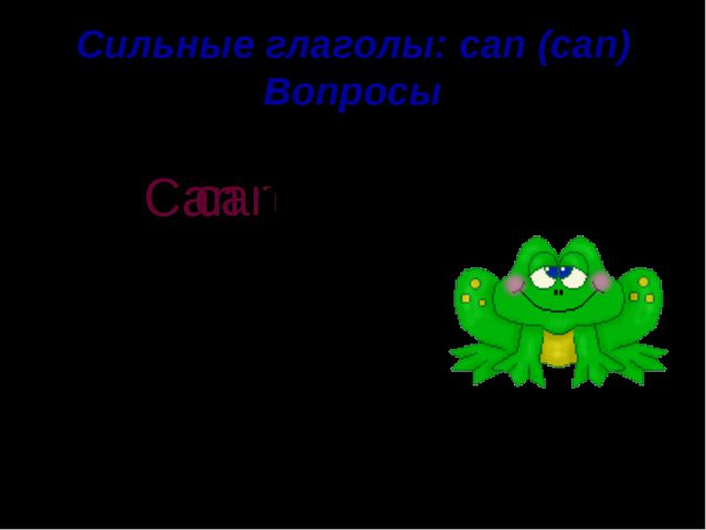 Сильные глаголы: can (can) Вопросы jump It can . ? Can it