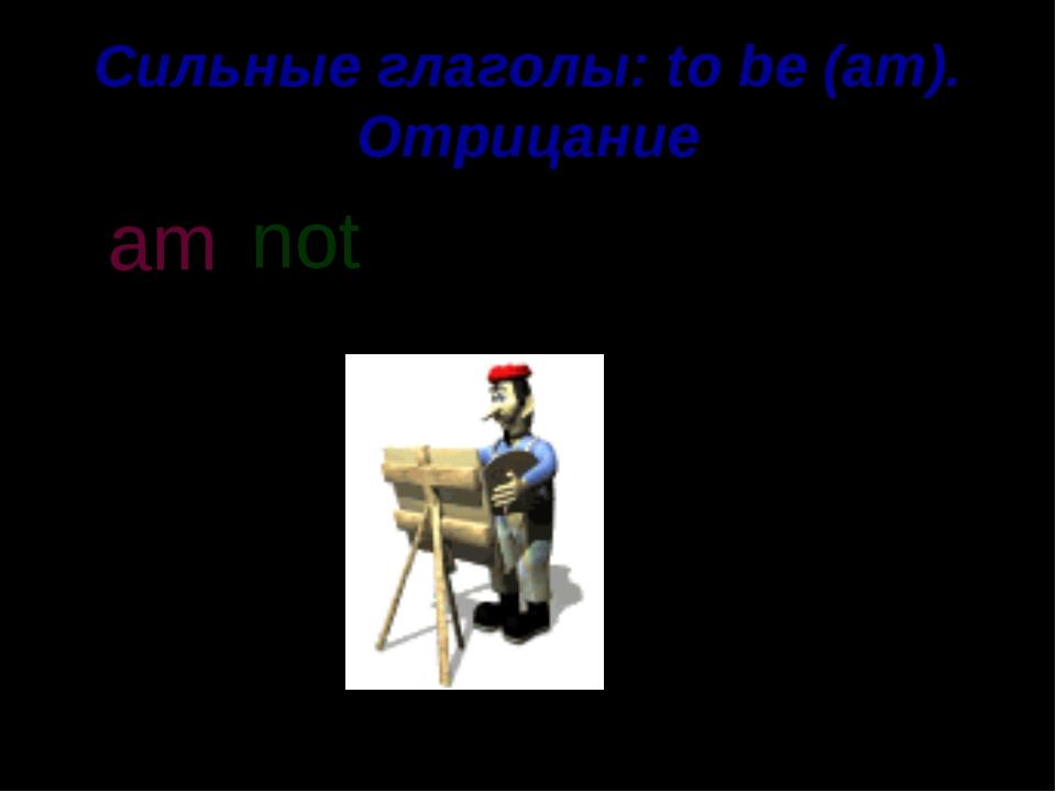 Сильные глаголы: to be (am). Отрицание I am a painter. not