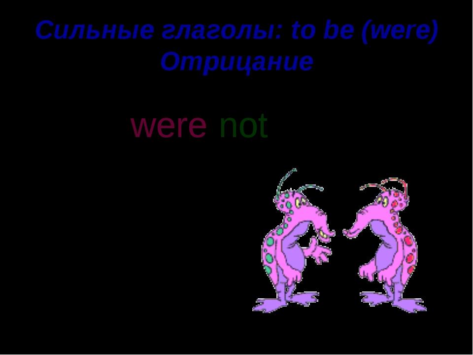 Сильные глаголы: to be (were) Отрицание Aliens were angry. not were n o t '