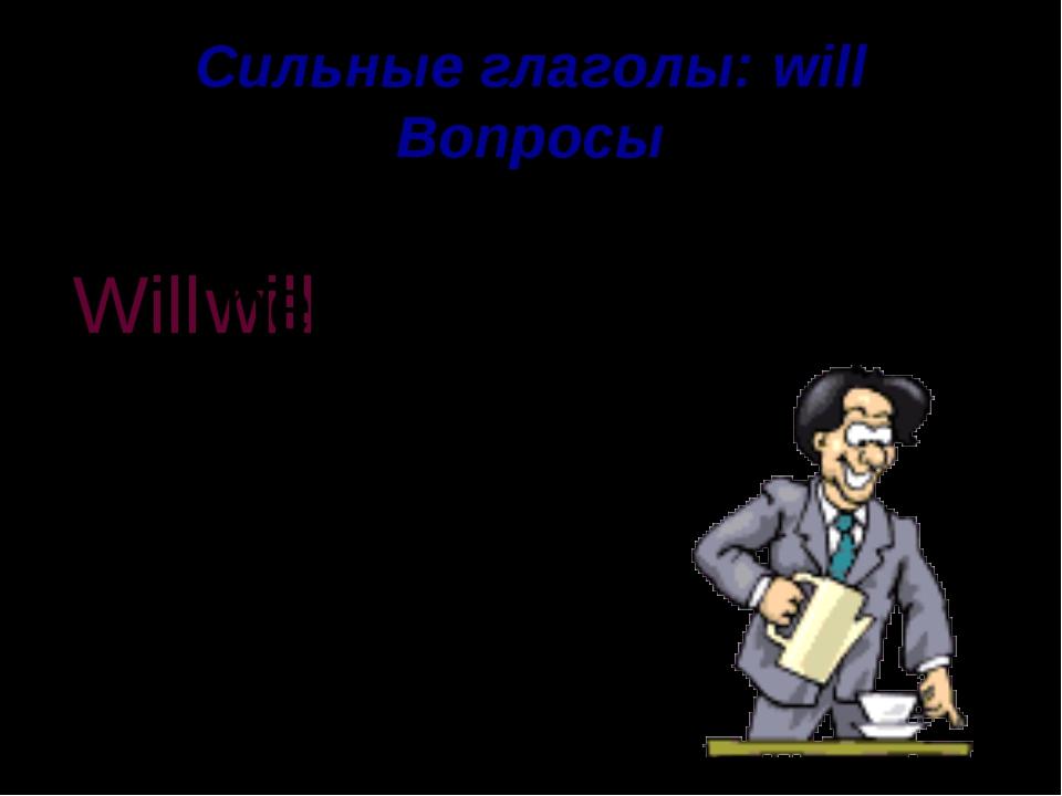 Сильные глаголы: will Вопросы drink coffee He will Will he . ?