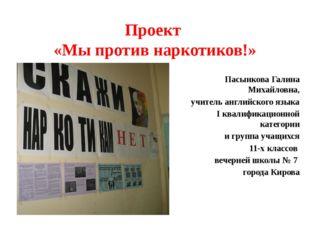 Проект «Мы против наркотиков!» Пасынкова Галина Михайловна, учитель английско