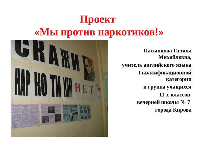 Проект «Мы против наркотиков!» Пасынкова Галина Михайловна, учитель английско...