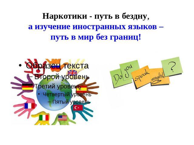 Наркотики - путь в бездну, а изучение иностранных языков – путь в мир без гра...