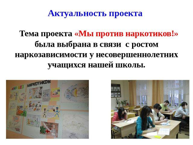 Актуальность проекта Тема проекта «Мы против наркотиков!» была выбрана в связ...