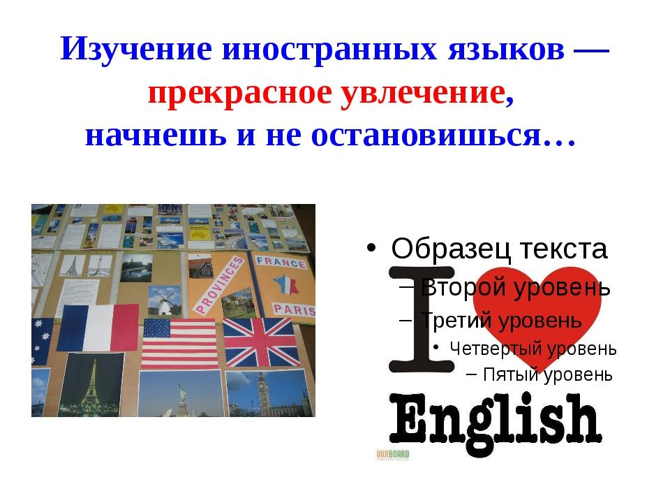 Изучение иностранных языков — прекрасное увлечение, начнешь и не остановишься…