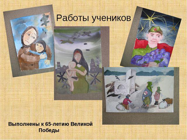 Работы учеников Выполнены к 65-летию Великой Победы
