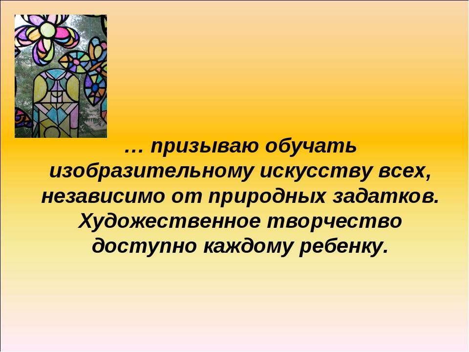 … призываю обучать изобразительному искусству всех, независимо от природных з...