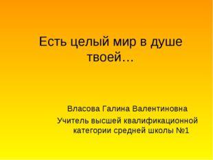 Есть целый мир в душе твоей… Власова Галина Валентиновна Учитель высшей квали