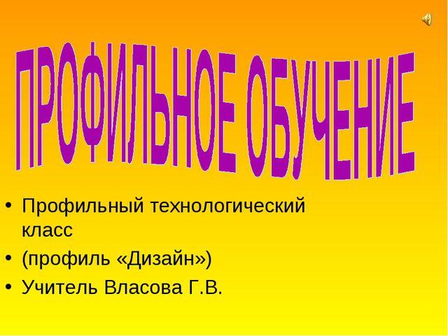Профильный технологический класс (профиль «Дизайн») Учитель Власова Г.В.