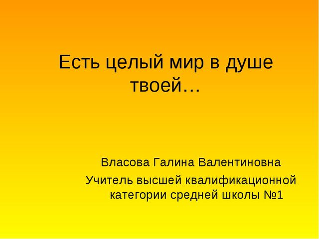 Есть целый мир в душе твоей… Власова Галина Валентиновна Учитель высшей квали...