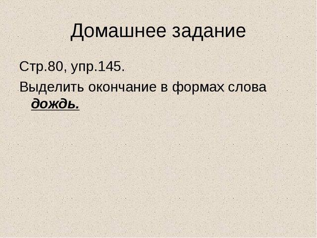 Домашнее задание Стр.80, упр.145. Выделить окончание в формах слова дождь.