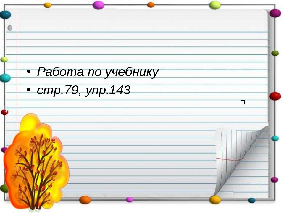 Работа по учебнику стр.79, упр.143 □