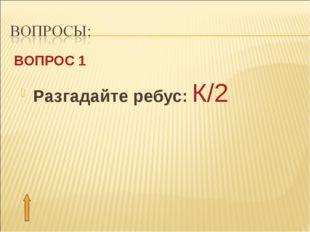 Разгадайте ребус: К/2 ВОПРОС 1