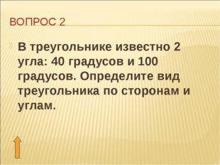 ВОПРОС 2 В треугольнике известно 2 угла: 40 градусов и 100 градусов. Определи