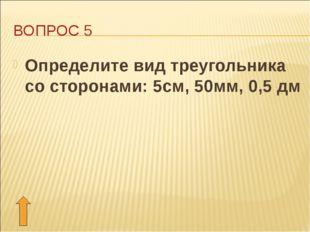 ВОПРОС 5 Определите вид треугольника со сторонами: 5см, 50мм, 0,5 дм