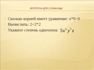 Сколько корней имеет уравнение: х*0=0 Вычислить: 2+2*2 Укажите степень одночл