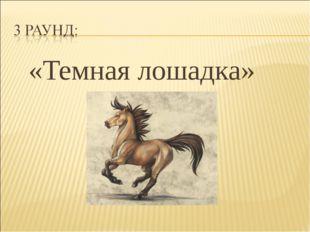 «Темная лошадка»