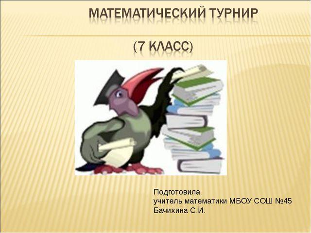 Подготовила учитель математики МБОУ СОШ №45 Бачихина С.И.