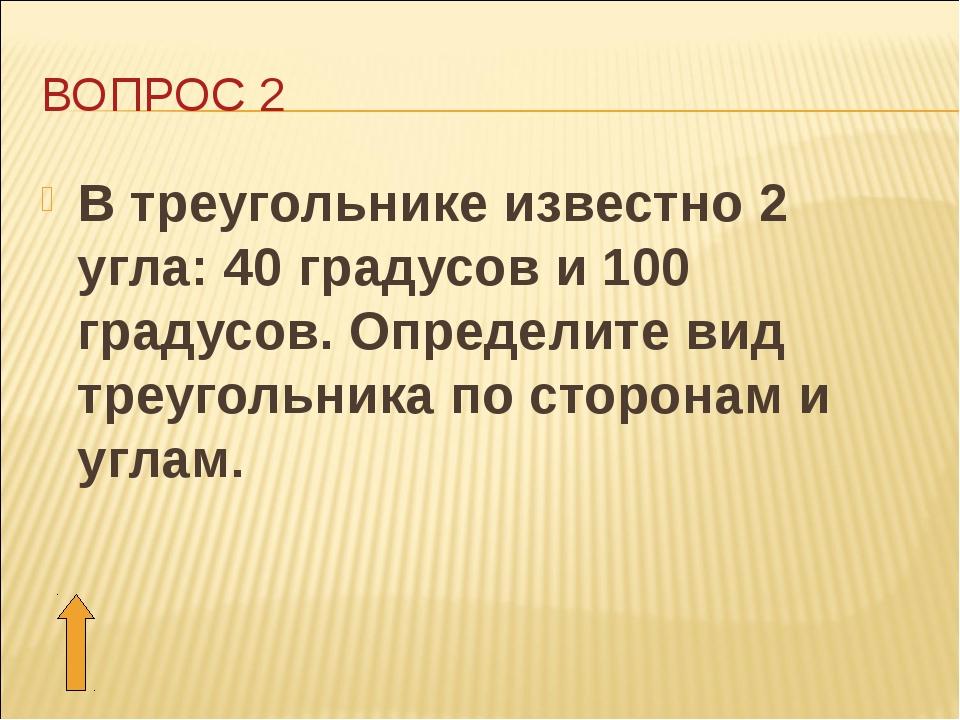 ВОПРОС 2 В треугольнике известно 2 угла: 40 градусов и 100 градусов. Определи...