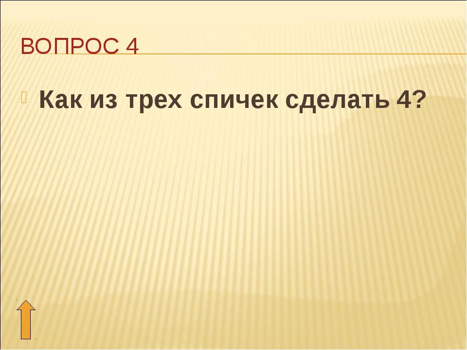 ВОПРОС 4 Как из трех спичек сделать 4?