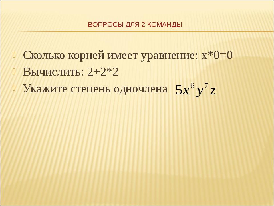 Сколько корней имеет уравнение: х*0=0 Вычислить: 2+2*2 Укажите степень одночл...