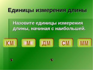 Единицы измерения длины Назовите единицы измерения длины, начиная с наибольш