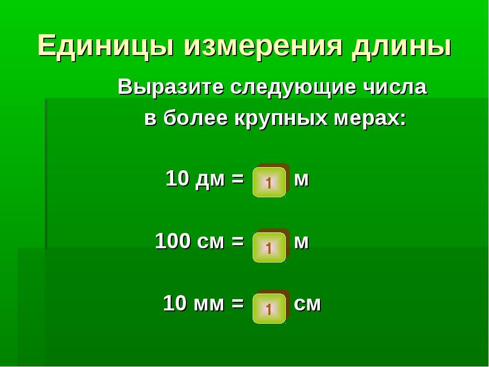 Единицы измерения длины Выразите следующие числа в более крупных мерах: 1 1 1