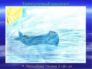 Трёхголовый кашалот Леонидова Ульяна 3 «В» кл.