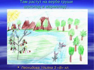 Там растут на вербе груши шоколад и мармелад!.. Леонидова Ульяна 3 «В» кл.