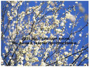 2035 год. Приходит весна. Мы ваши в газетах прочтем имена…