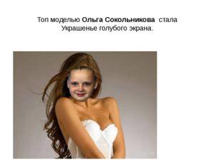 Топ моделью Ольга Сокольникова стала Украшенье голубого экрана.