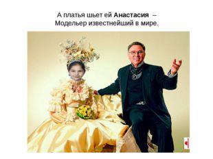 А платья шьет ей Анастасия – Модельер известнейший в мире.
