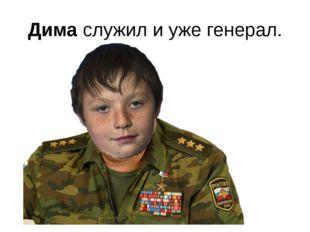 Дима служил и уже генерал.