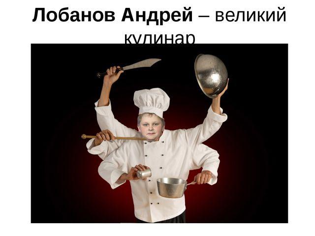 Лобанов Андрей – великий кулинар