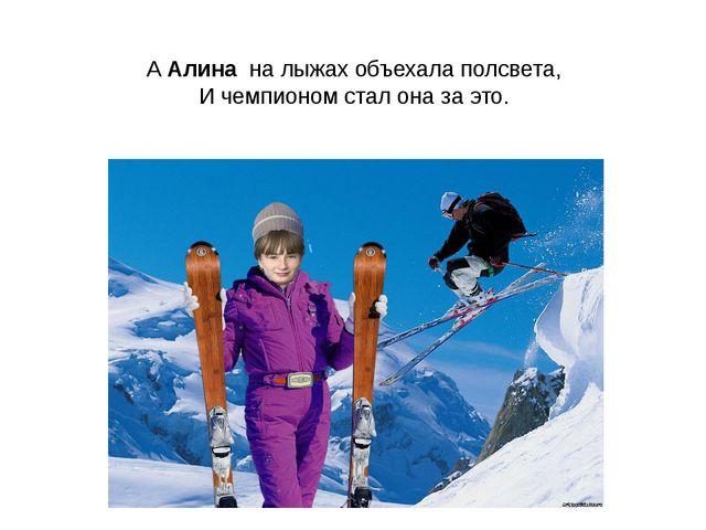 А Алина на лыжах объехала полсвета, И чемпионом стал она за это.