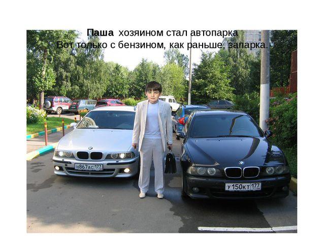 Паша хозяином стал автопарка Вот только с бензином, как раньше, запарка.