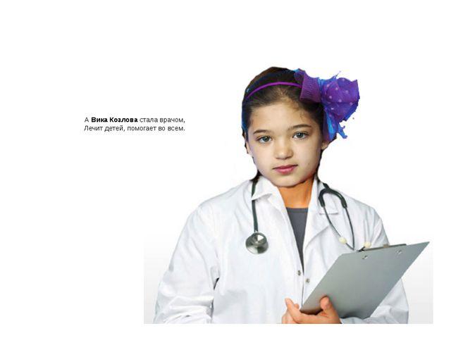 А Вика Козлова стала врачом, Лечит детей, помогает во всем.