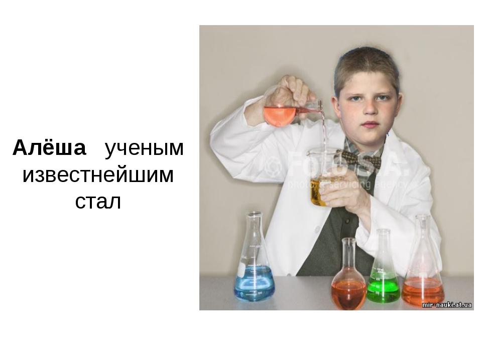 Алёша ученым известнейшим стал