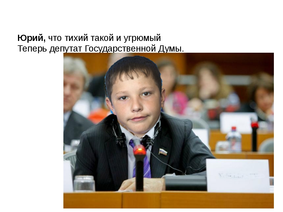 Юрий, что тихий такой и угрюмый Теперь депутат Государственной Думы.
