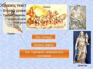 Гермес Гелиос Гея Деметра Бог торговли, покровитель путников Бог солнца Боги