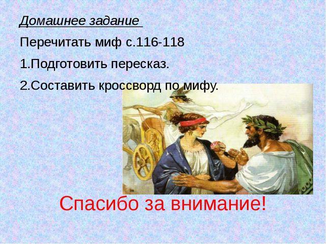 Спасибо за внимание! Домашнее задание Перечитать миф с.116-118 1.Подготовить...