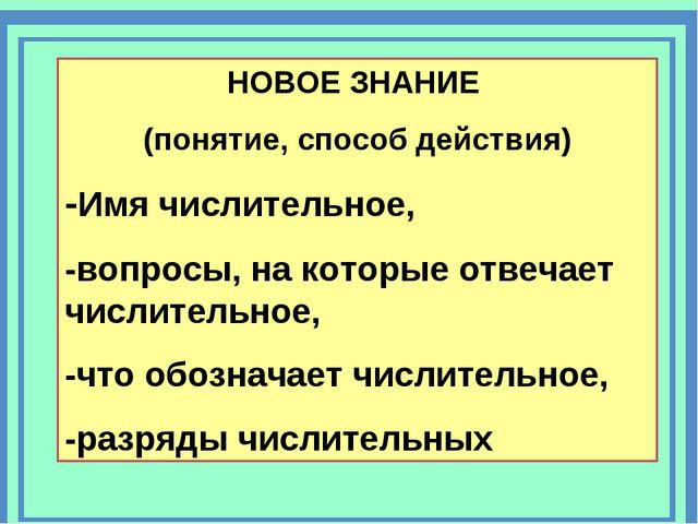 НОВОЕ ЗНАНИЕ (понятие, способ действия) -Имя числительное, -вопросы, на котор...